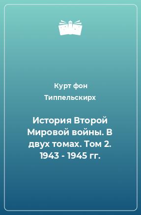 История Второй Мировой войны. В двух томах. Том 2. 1943 - 1945 гг.