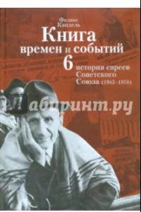 Книга времен и событий. История евреев Советского Союза (1945-1970). Том 6