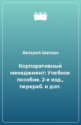 Корпоративный менеджмент: Учебное пособие. 2-е изд., перераб. и доп.
