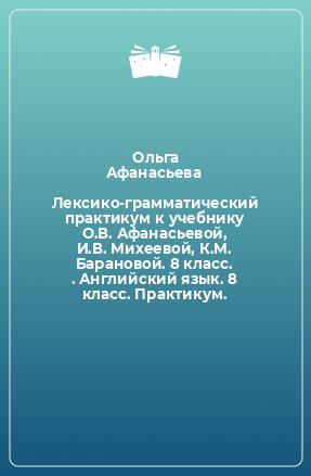 Лексико-грамматический практикум к учебнику О.В. Афанасьевой, И.В. Михеевой, К.М. Барановой. 8 класс. . Английский язык. 8 класс. Практикум.