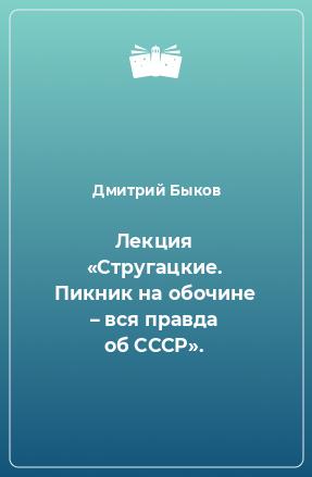 Лекция «Стругацкие. Пикник на обочине – вся правда об СССР».