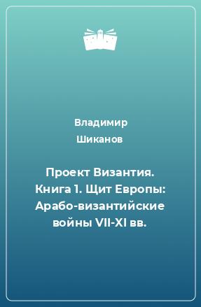 Проект Византия. Книга 1. Щит Европы: Арабо-византийские войны VII-XI вв.