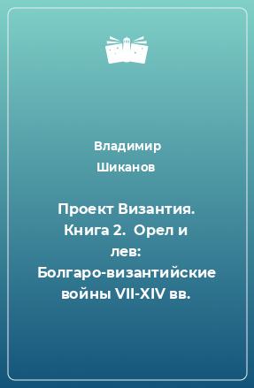 Проект Византия. Книга 2.  Орел и лев: Болгаро-византийские войны VII-XIV вв.