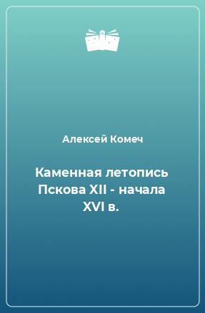 Каменная летопись Пскова XII - начала XVI в.