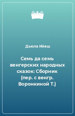 Семь да семь венгерских народных сказок: Сборник (пер. с венгр. Воронкиной Т.)