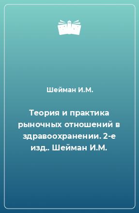 Теория и практика рыночных отношений в здравоохранении. 2-е изд.. Шейман И.М.