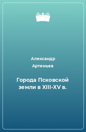 Города Псковской земли в XIII-XV в.