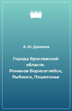 Города Ярославской области. Романов-Борисоглебск, Рыбинск, Пошехонье