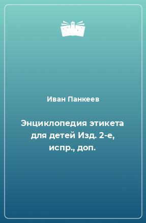 Энциклопедия этикета для детей Изд. 2-е, испр., доп.