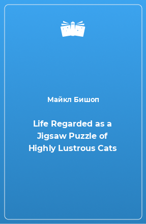 Life Regarded as a Jigsaw Puzzle of Highly Lustrous Cats