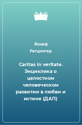 Caritas in veritate. Энциклика о целостном человеческом развитии в любви и истине (ДАП)
