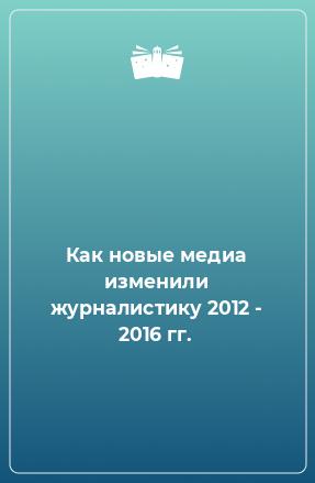 Как новые медиа изменили журналистику 2012 - 2016 гг.