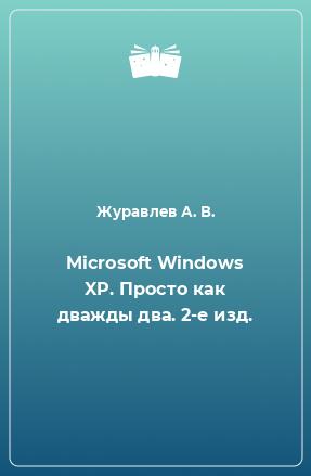 Microsoft Windows XP. Просто как дважды два. 2-е изд.