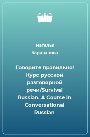 Говорите правильно! Курс русской разговорной речи/Survival Russian. A Course in Conversational Russian