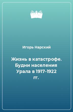 Жизнь в катастрофе. Будни населения Урала в 1917-1922 гг.