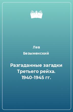 Разгаданные загадки Третьего рейха. 1940-1945 гг.