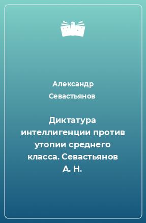 Диктатура интеллигенции против утопии среднего класса. Севастьянов А. Н.