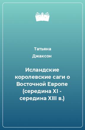 Исландские королевские саги о Восточной Европе (середина XI - середина XIII в.)