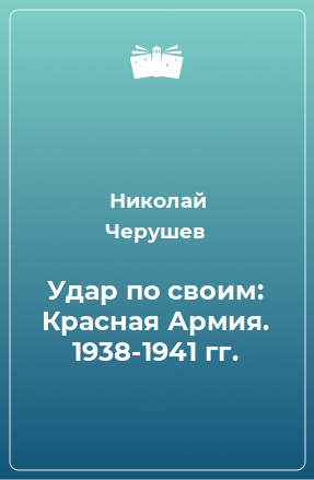 Удар по своим: Красная Армия. 1938-1941 гг.