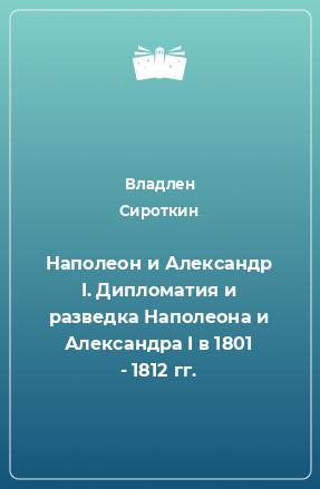 Наполеон и Александр I. Дипломатия и разведка Наполеона и Александра I в 1801 - 1812 гг.
