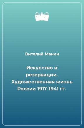 Искусство в резервации. Художественная жизнь России 1917-1941 гг.