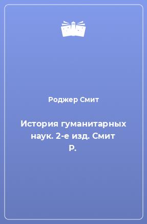 История гуманитарных наук. 2-е изд. Смит Р.