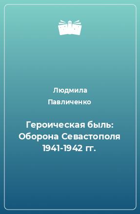Героическая быль: Оборона Севастополя 1941-1942 гг.
