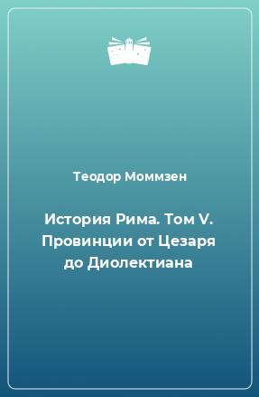 История Рима. Том V. Провинции от Цезаря до Диолектиана