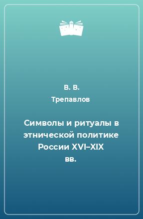 Символы и ритуалы в этнической политике России XVI–XIX вв.