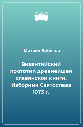 Византийский прототип древнейшей славянской книги. Изборник Святослава 1073 г.