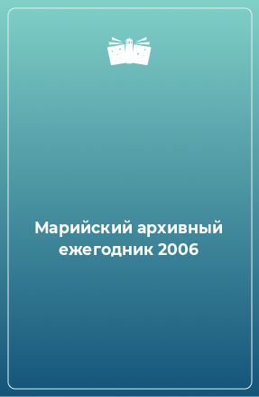 Марийский архивный ежегодник 2006