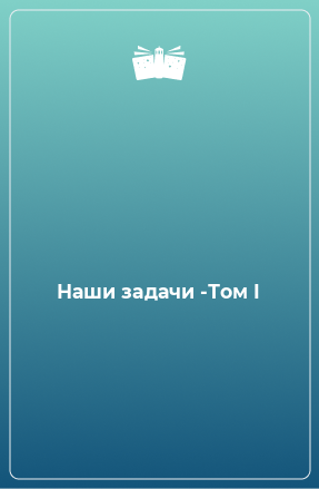 Наши задачи -Том I