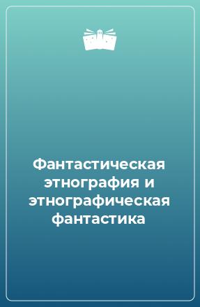 Фантастическая этнография и этнографическая фантастика