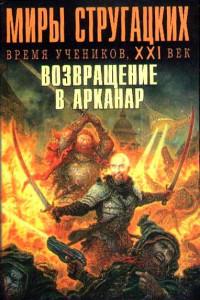 Миры Стругацких: Время учеников, XXI век. Возвращение в Арканар