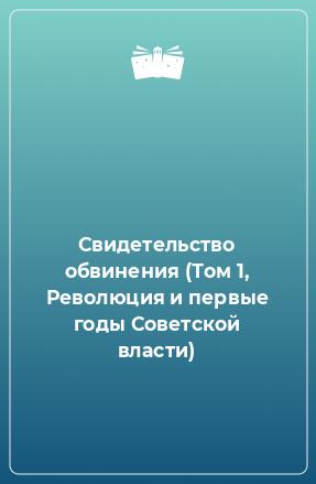 Свидетельство обвинения (Том 1, Революция и первые годы Советской власти)