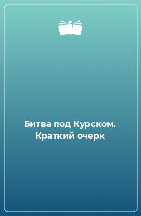 Битва под Курском. Краткий очерк