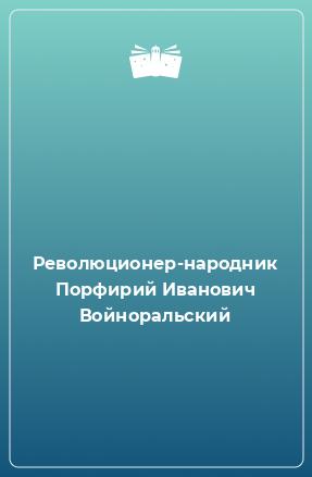 Революционер-народник Порфирий Иванович Войноральский