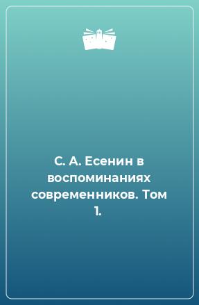 С. А. Есенин в воспоминаниях современников. Том 1.