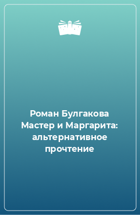 Роман Булгакова Мастер и Маргарита: альтернативное прочтение