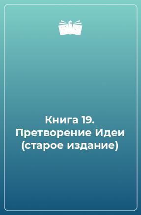 Книга 19. Претворение Идеи (старое издание)