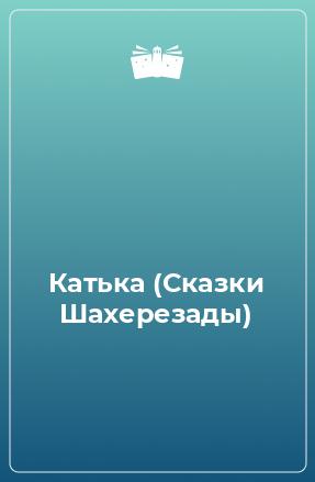 Катька (Сказки Шахерезады)