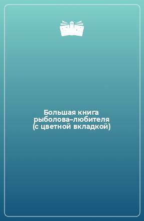 Большая книга рыболова–любителя (с цветной вкладкой)