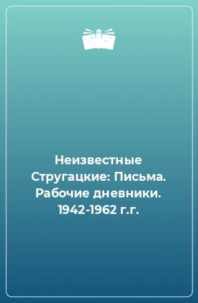Неизвестные Стругацкие: Письма. Рабочие дневники. 1942-1962 г.г.