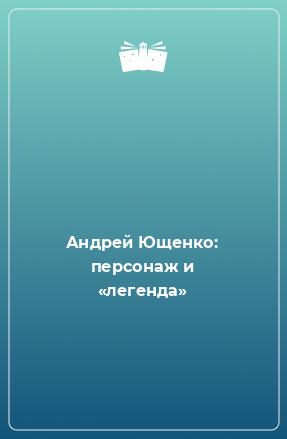 Андрей Ющенко: персонаж и «легенда»