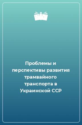 Проблемы и перспективы развития трамвайного транспорта в Украинской ССР