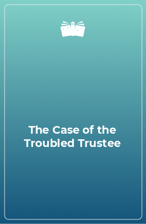 The Case of the Troubled Trustee