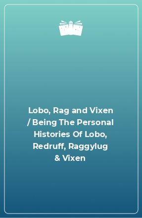 Lobo, Rag and Vixen / Being The Personal Histories Of Lobo, Redruff, Raggylug & Vixen