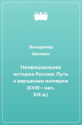Неофициальная история России. Путь к вершинам империи (XVIII – нач. XIX в.)