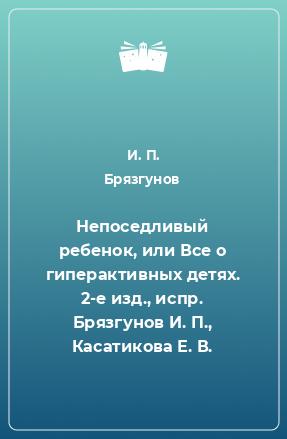 Непоседливый ребенок, или Все о гиперактивных детях. 2-е изд., испр. Брязгунов И. П., Касатикова Е. В.