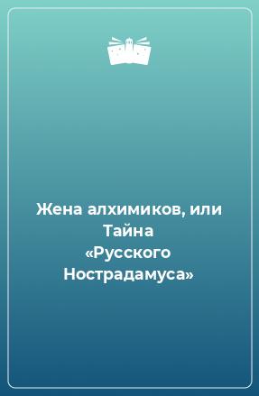 Жена алхимиков, или Тайна «Русского Нострадамуса»